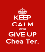 KEEP CALM AND GIVE UP Chea Ter. - Personalised Poster A4 size