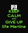 KEEP CALM AND GIVE UP life Martina - Personalised Poster A4 size