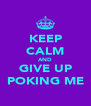 KEEP CALM AND GIVE UP POKING ME - Personalised Poster A4 size