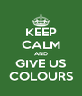 KEEP CALM AND GIVE US COLOURS - Personalised Poster A4 size