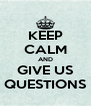 KEEP CALM AND GIVE US QUESTIONS - Personalised Poster A4 size