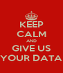 KEEP CALM AND GIVE US YOUR DATA - Personalised Poster A4 size