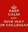 KEEP CALM AND GIVE WAY FOR COLLEGIANS - Personalised Poster A4 size