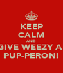 KEEP CALM AND GIVE WEEZY A  PUP-PERONI - Personalised Poster A4 size
