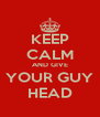 KEEP CALM AND GIVE YOUR GUY HEAD - Personalised Poster A4 size