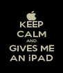 KEEP CALM AND GIVES ME AN iPAD - Personalised Poster A4 size