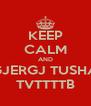 KEEP CALM AND GJERGJ TUSHA TVTTTTB - Personalised Poster A4 size