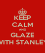 KEEP CALM AND GLAZE WITH STANLEY - Personalised Poster A4 size