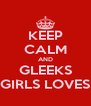 KEEP CALM AND GLEEKS GIRLS LOVES - Personalised Poster A4 size