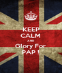 KEEP CALM AND Glory For PAP ! - Personalised Poster A4 size