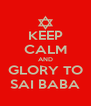 KEEP CALM AND GLORY TO SAI BABA - Personalised Poster A4 size