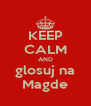 KEEP CALM AND glosuj na Magde - Personalised Poster A4 size