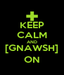 KEEP CALM AND [GNAWSH] ON - Personalised Poster A4 size
