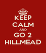 KEEP CALM AND GO 2 HILLMEAD - Personalised Poster A4 size