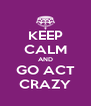KEEP CALM AND GO ACT CRAZY - Personalised Poster A4 size