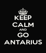 KEEP CALM AND GO ANTARIUS - Personalised Poster A4 size