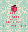 KEEP CALM AND GO AROUND THE WORLD - Personalised Poster A4 size