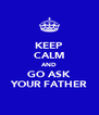 KEEP CALM AND GO ASK YOUR FATHER - Personalised Poster A4 size