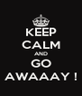 KEEP CALM AND GO AWAAAY ! - Personalised Poster A4 size