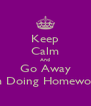 Keep Calm And Go Away I'm Doing Homework - Personalised Poster A4 size