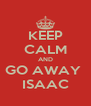 KEEP CALM AND GO AWAY  ISAAC - Personalised Poster A4 size