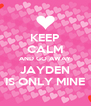 KEEP CALM AND GO AWAY JAYDEN IS ONLY MINE - Personalised Poster A4 size