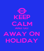 KEEP CALM AND GO AWAY ON HOLIDAY - Personalised Poster A4 size