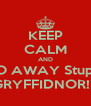 KEEP CALM AND GO AWAY Stupid GRYFFIDNOR!!! - Personalised Poster A4 size