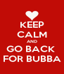 KEEP CALM AND GO BACK  FOR BUBBA - Personalised Poster A4 size