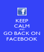 KEEP CALM AND GO BACK ON FACEBOOK - Personalised Poster A4 size