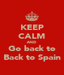 KEEP CALM AND Go back to Back to Spain - Personalised Poster A4 size