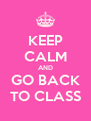 KEEP CALM AND GO BACK TO CLASS - Personalised Poster A4 size
