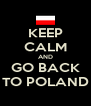 KEEP CALM AND GO BACK TO POLAND - Personalised Poster A4 size