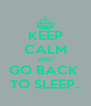 KEEP CALM AND GO BACK  TO SLEEP.. - Personalised Poster A4 size