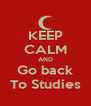 KEEP CALM AND Go back To Studies - Personalised Poster A4 size