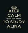 KEEP CALM AND GO BACK TO STUDY ALINA - Personalised Poster A4 size
