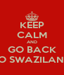 KEEP CALM AND GO BACK TO SWAZILAND - Personalised Poster A4 size