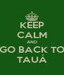 KEEP CALM AND GO BACK TO TAUÁ - Personalised Poster A4 size