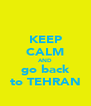 KEEP CALM AND go back to TEHRAN - Personalised Poster A4 size