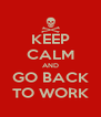 KEEP CALM AND GO BACK TO WORK - Personalised Poster A4 size