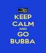 KEEP CALM AND GO BUBBA - Personalised Poster A4 size