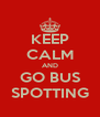 KEEP CALM AND GO BUS SPOTTING - Personalised Poster A4 size