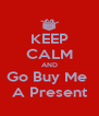 KEEP CALM AND Go Buy Me  A Present - Personalised Poster A4 size