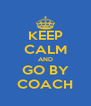 KEEP CALM AND GO BY COACH - Personalised Poster A4 size