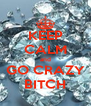 KEEP CALM and GO CRAZY BITCH - Personalised Poster A4 size