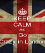 KEEP CALM AND Go Crazy in London - Personalised Poster A4 size