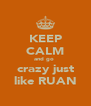 KEEP CALM and go  crazy just like RUAN - Personalised Poster A4 size