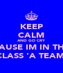 KEEP CALM AND GO CRY CAUSE IM IN THE CLASS 'A TEAM' - Personalised Poster A4 size