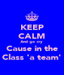 KEEP CALM And go cry  Cause in the Class 'a team' - Personalised Poster A4 size
