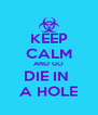 KEEP CALM AND GO DIE IN  A HOLE - Personalised Poster A4 size